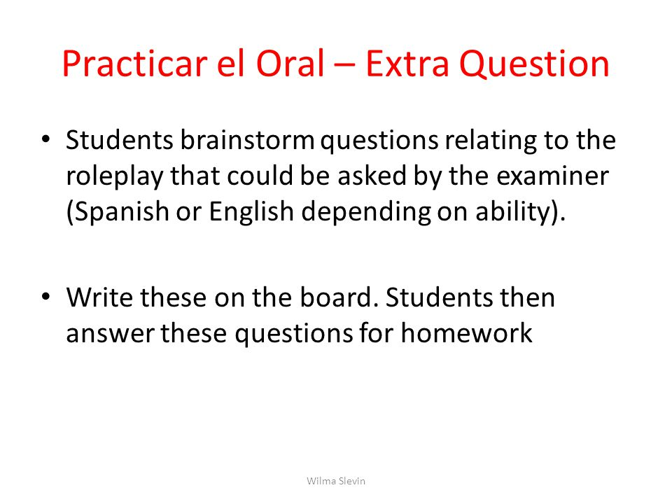 Practicar el Oral – Extra Question Students brainstorm questions relating to the roleplay that could be asked by the examiner (Spanish or English depending on ability).