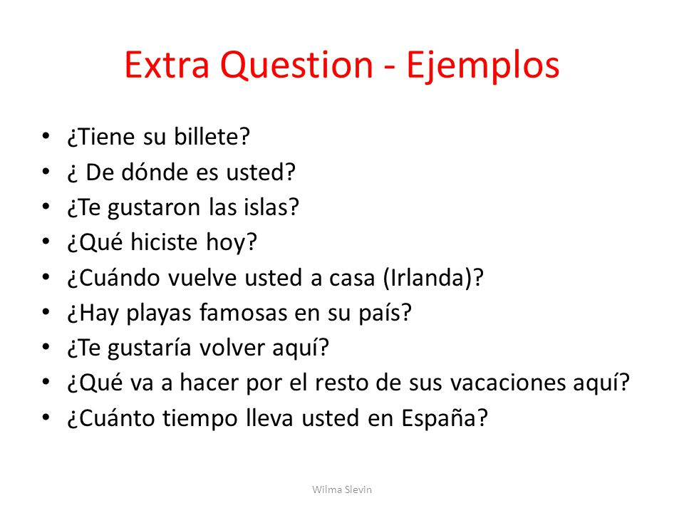 Extra Question - Ejemplos ¿Tiene su billete. ¿ De dónde es usted.