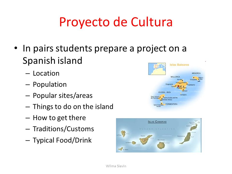 Proyecto de Cultura In pairs students prepare a project on a Spanish island – Location – Population – Popular sites/areas – Things to do on the island – How to get there – Traditions/Customs – Typical Food/Drink Wilma Slevin