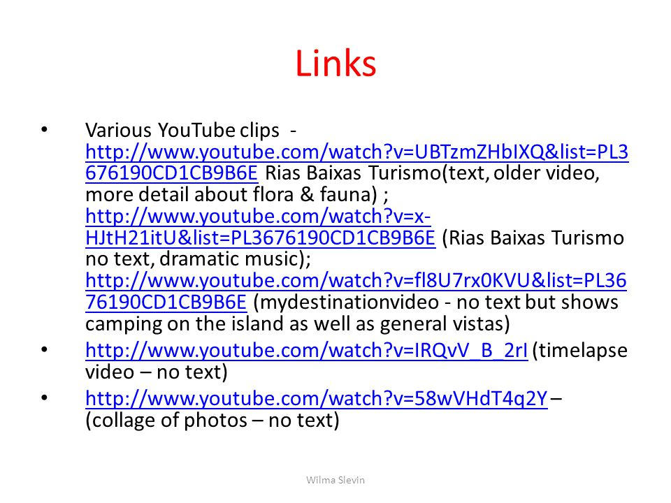 Links Various YouTube clips - http://www.youtube.com/watch?v=UBTzmZHbIXQ&list=PL3 676190CD1CB9B6E Rias Baixas Turismo(text, older video, more detail about flora & fauna) ; http://www.youtube.com/watch?v=x- HJtH21itU&list=PL3676190CD1CB9B6E (Rias Baixas Turismo no text, dramatic music); http://www.youtube.com/watch?v=fl8U7rx0KVU&list=PL36 76190CD1CB9B6E (mydestinationvideo - no text but shows camping on the island as well as general vistas) http://www.youtube.com/watch?v=UBTzmZHbIXQ&list=PL3 676190CD1CB9B6E http://www.youtube.com/watch?v=x- HJtH21itU&list=PL3676190CD1CB9B6E http://www.youtube.com/watch?v=fl8U7rx0KVU&list=PL36 76190CD1CB9B6E http://www.youtube.com/watch?v=IRQvV_B_2rI (timelapse video – no text) http://www.youtube.com/watch?v=IRQvV_B_2rI http://www.youtube.com/watch?v=58wVHdT4q2Y – (collage of photos – no text) http://www.youtube.com/watch?v=58wVHdT4q2Y Wilma Slevin