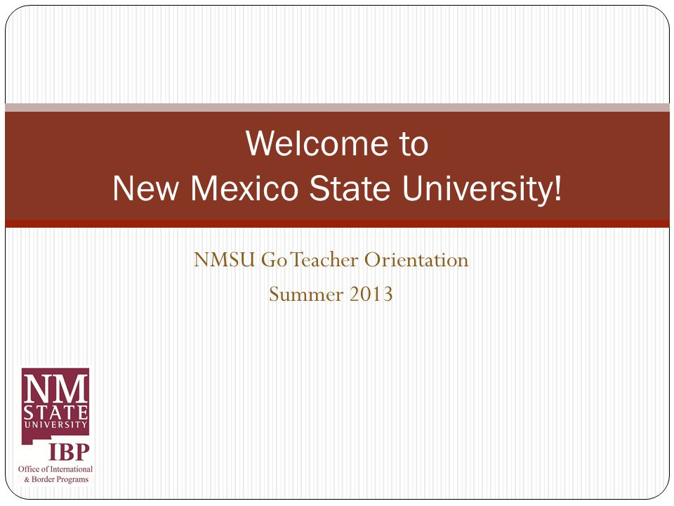 NMSU Go Teacher Orientation Summer 2013 Welcome to New Mexico State University!