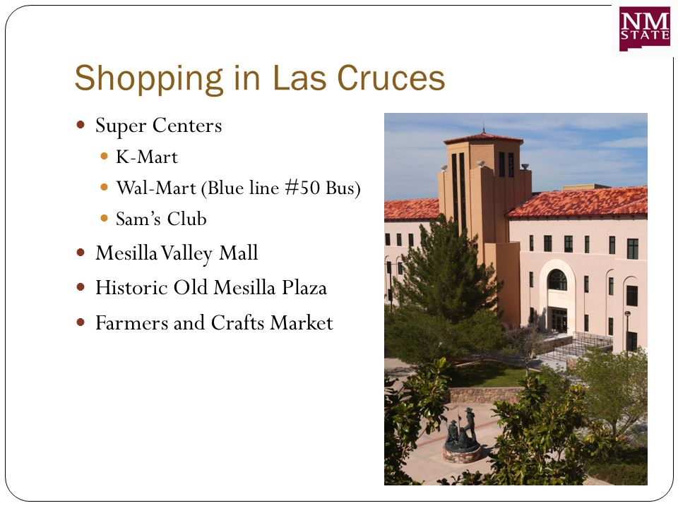 Shopping in Las Cruces Super Centers K-Mart Wal-Mart (Blue line #50 Bus) Sam's Club Mesilla Valley Mall Historic Old Mesilla Plaza Farmers and Crafts Market