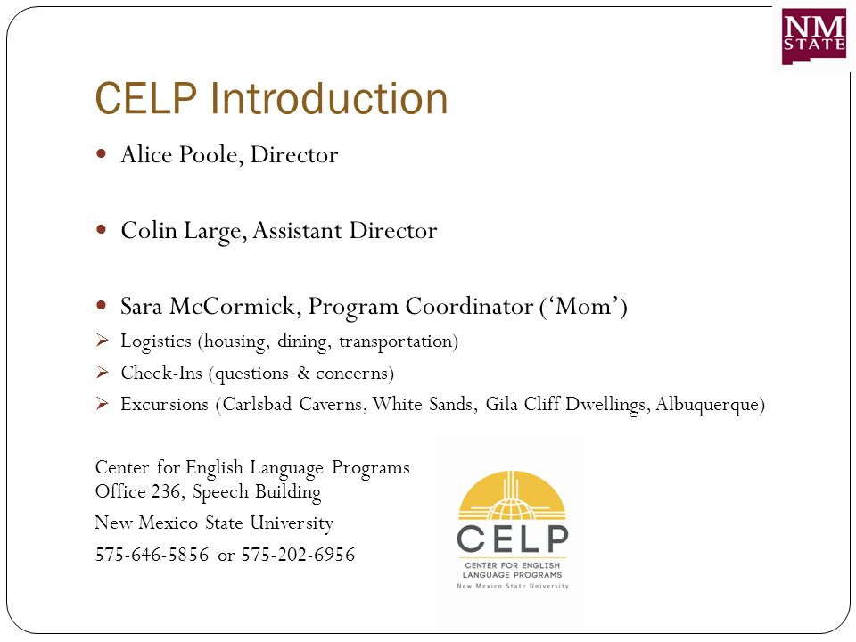 CELP Introduction Alice Poole, Director Colin Large, Assistant Director Sara McCormick, Program Coordinator ('Mom')  Logistics (housing, dining, transportation)  Check-Ins (questions & concerns)  Excursions (Carlsbad Caverns, White Sands, Gila Cliff Dwellings, Albuquerque) Center for English Language Programs Office 236, Speech Building New Mexico State University 575-646-5856 or 575-202-6956