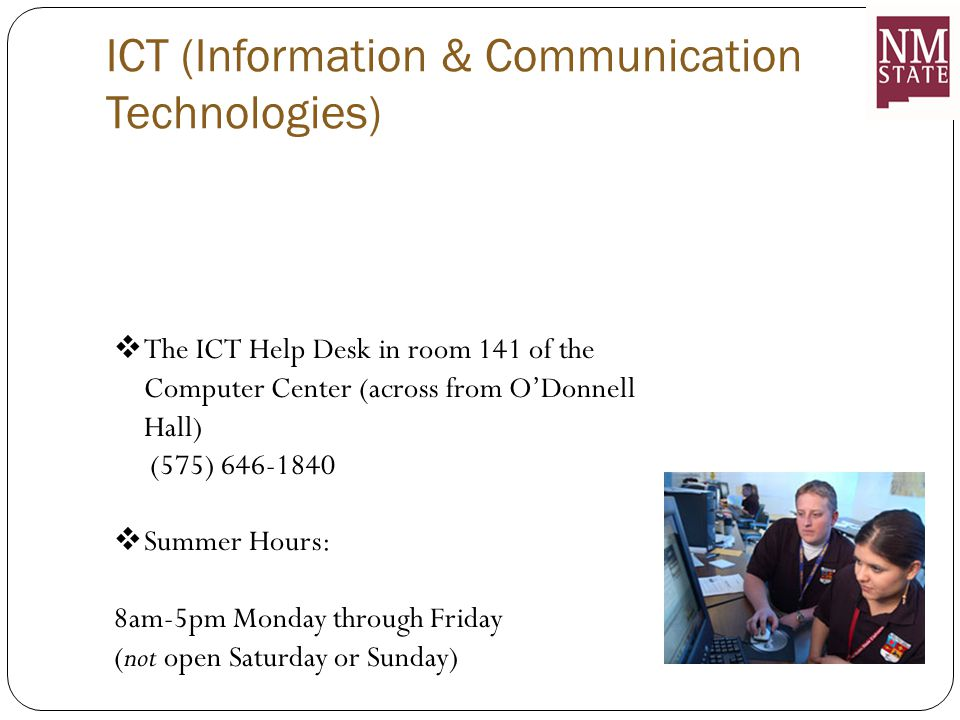 ICT (Information & Communication Technologies)  The ICT Help Desk in room 141 of the Computer Center (across from O'Donnell Hall) (575) 646-1840  Summer Hours: 8am-5pm Monday through Friday (not open Saturday or Sunday)
