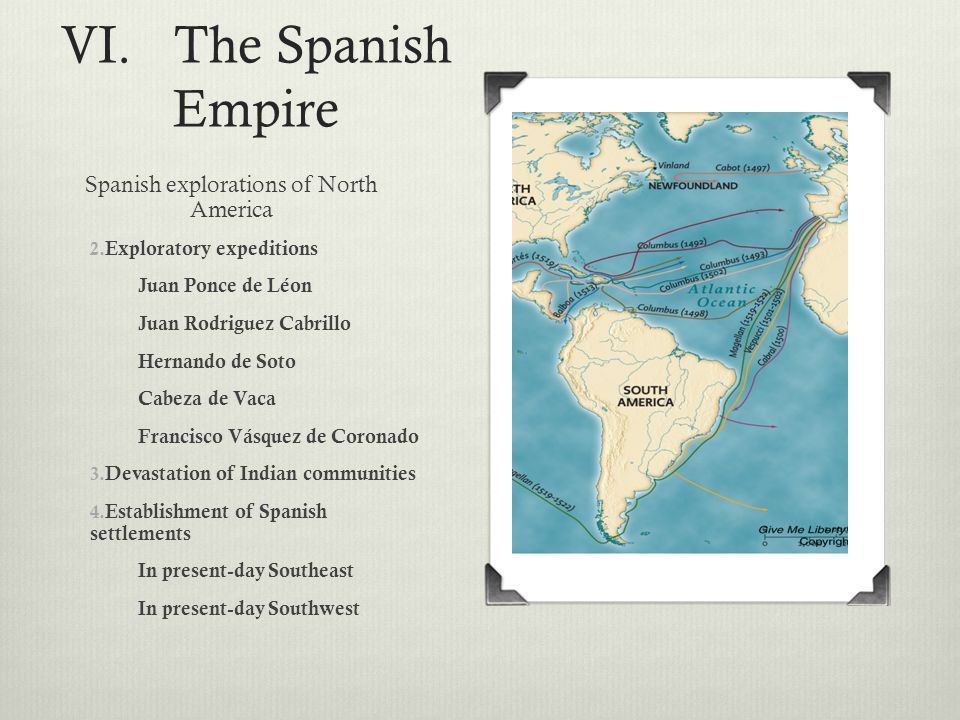 VI. The Spanish Empire Spanish explorations of North America 2. Exploratory expeditions Juan Ponce de Léon Juan Rodriguez Cabrillo Hernando de Soto Ca