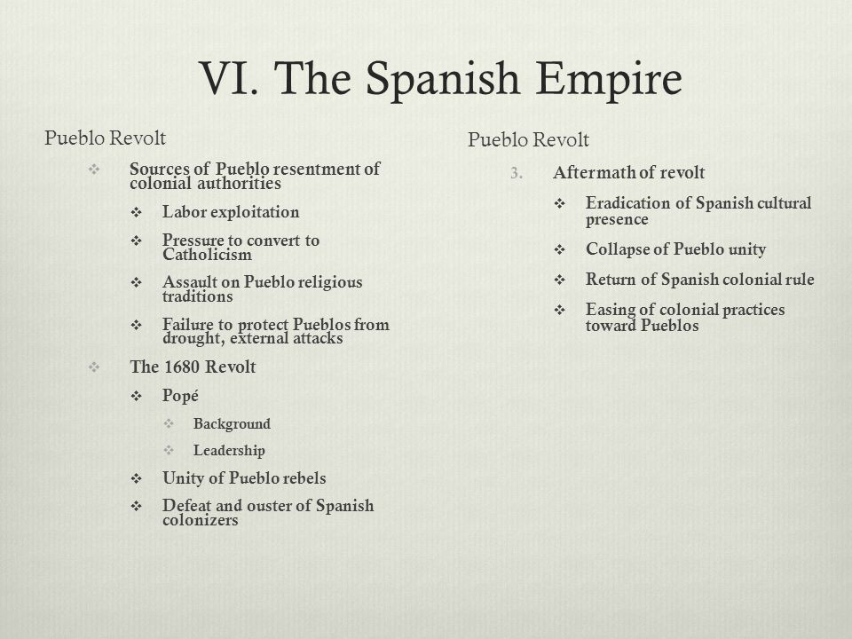 VI. The Spanish Empire Pueblo Revolt  Sources of Pueblo resentment of colonial authorities  Labor exploitation  Pressure to convert to Catholicism