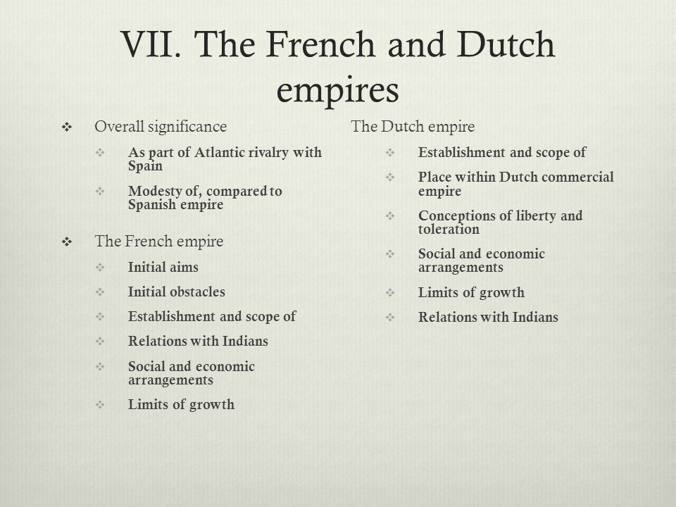 VII. The French and Dutch empires  Overall significance  As part of Atlantic rivalry with Spain  Modesty of, compared to Spanish empire  The Frenc