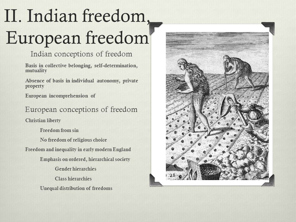 II. Indian freedom, European freedom Indian conceptions of freedom Basis in collective belonging, self-determination, mutuality Absence of basis in in