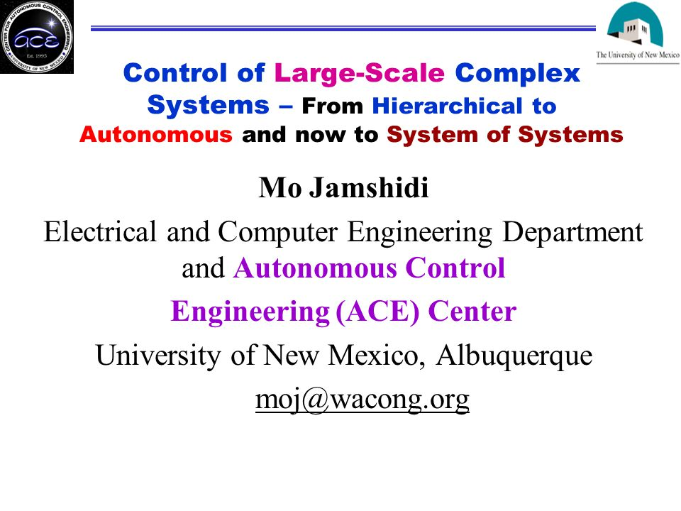 Control of Large-Scale Complex Systems – From Hierarchical to Autonomous and now to System of Systems Mo Jamshidi Electrical and Computer Engineering Department and Autonomous Control Engineering (ACE) Center University of New Mexico, Albuquerque moj@wacong.org