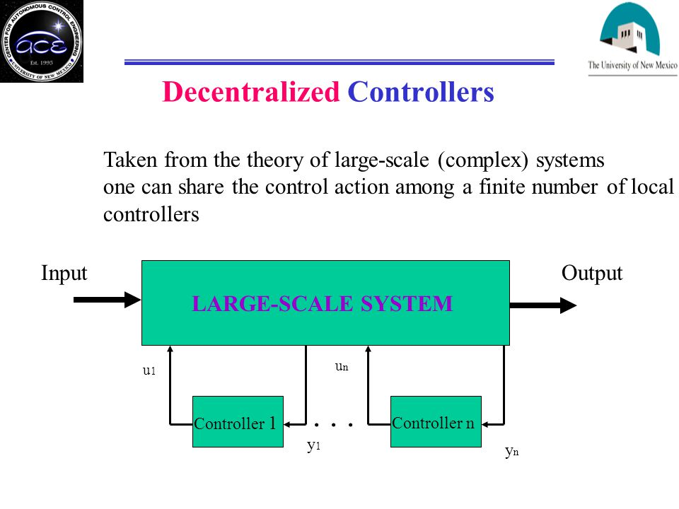 Decentralized Controllers Taken from the theory of large-scale (complex) systems one can share the control action among a finite number of local controllers LARGE-SCALE SYSTEM Controller 1 Controller n u1u1 unun y1y1 ynyn...