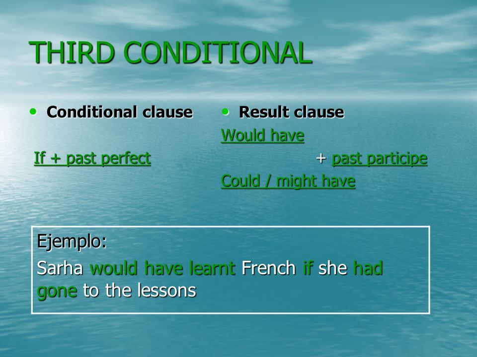 THIRD CONDITIONAL Conditional clause Conditional clause If + past perfect If + past perfect Result clause Result clause Would have + past participe + past participe Could / might have Ejemplo: Sarha would have learnt French if she had gone to the lessons