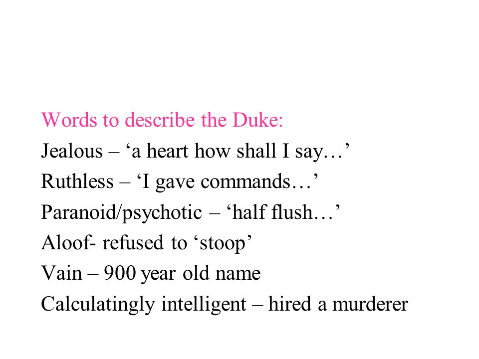 Words to describe the Duke: Jealous – 'a heart how shall I say…' Ruthless – 'I gave commands…' Paranoid/psychotic – 'half flush…' Aloof- refused to 's