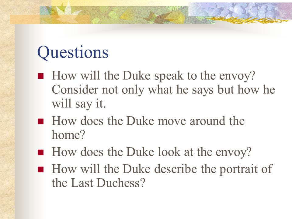 Questions How will the Duke speak to the envoy? Consider not only what he says but how he will say it. How does the Duke move around the home? How doe