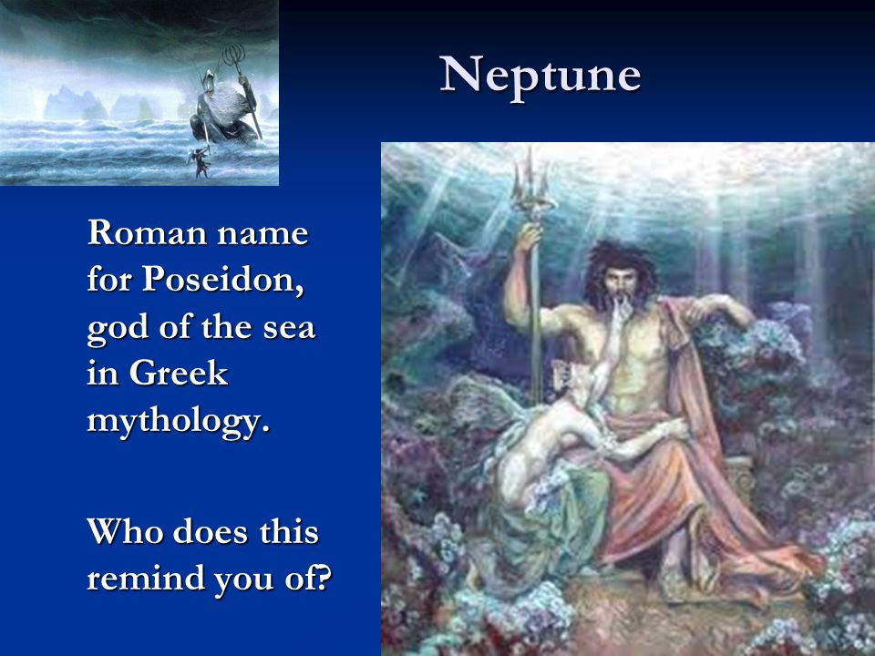 Neptune Roman name for Poseidon, god of the sea in Greek mythology. Who does this remind you of?