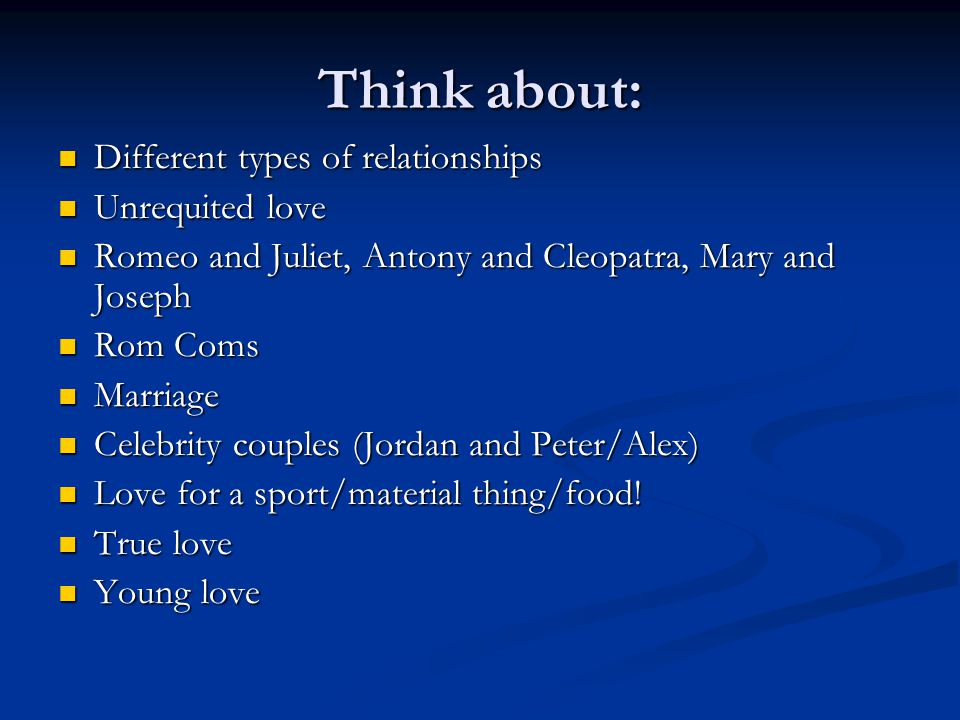 Think about: Different types of relationships Different types of relationships Unrequited love Unrequited love Romeo and Juliet, Antony and Cleopatra,