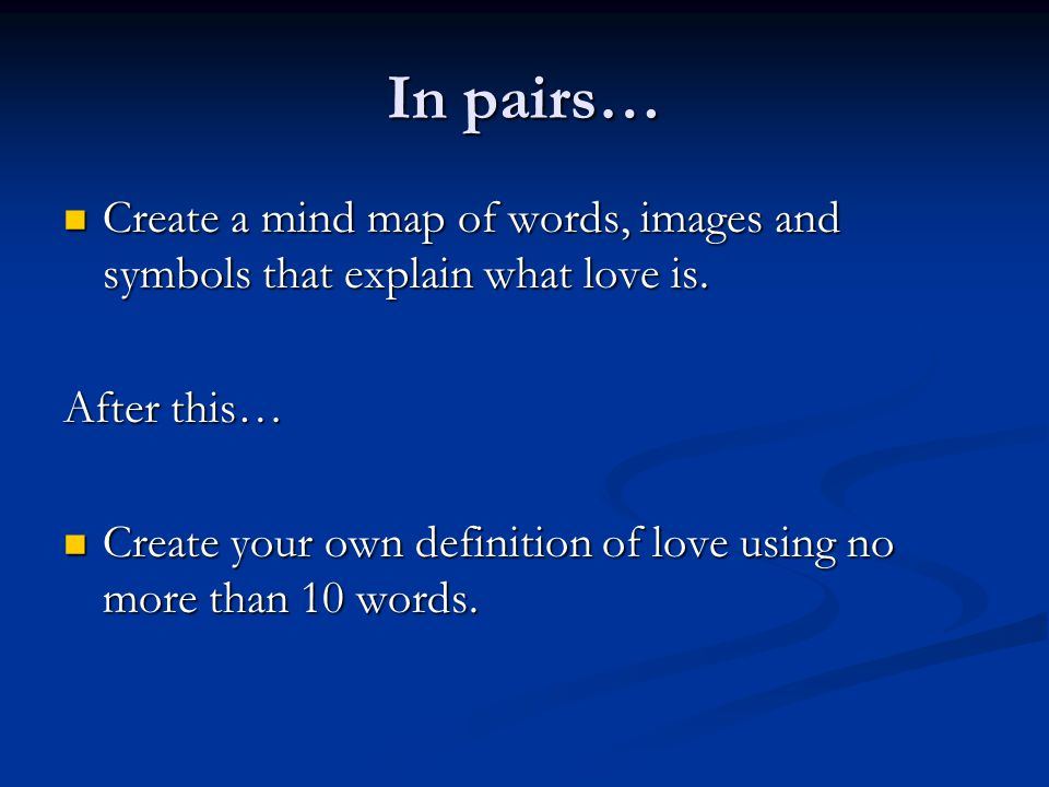 In pairs… Create a mind map of words, images and symbols that explain what love is. Create a mind map of words, images and symbols that explain what l