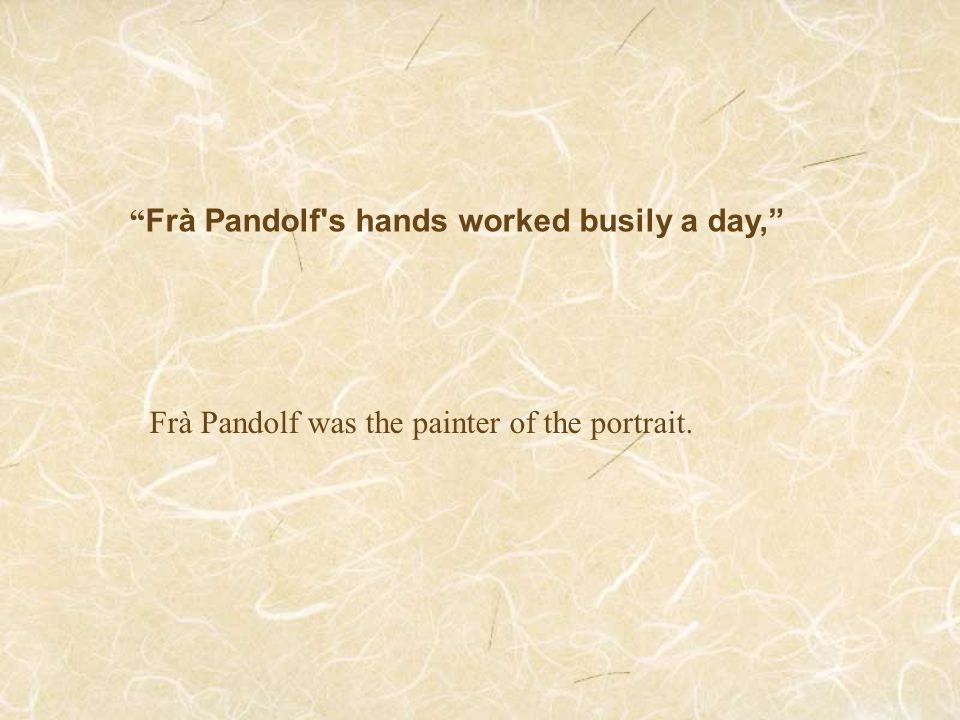 """ Frà Pandolf's hands worked busily a day,"" Frà Pandolf was the painter of the portrait."