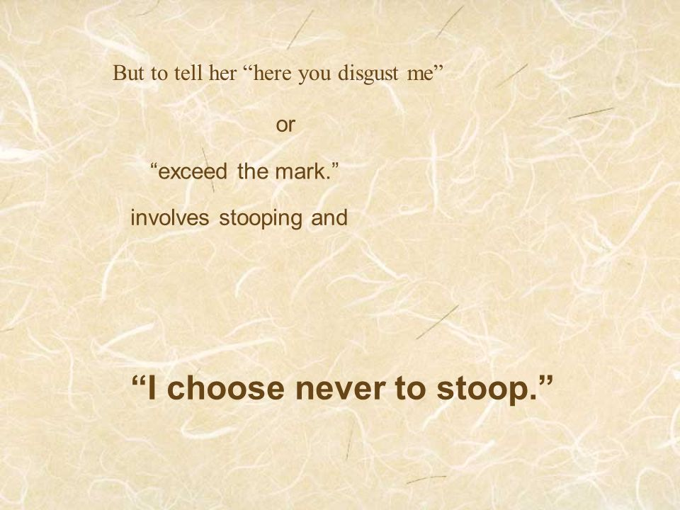 "But to tell her ""here you disgust me"" or ""exceed the mark."" involves stooping and ""I choose never to stoop."""