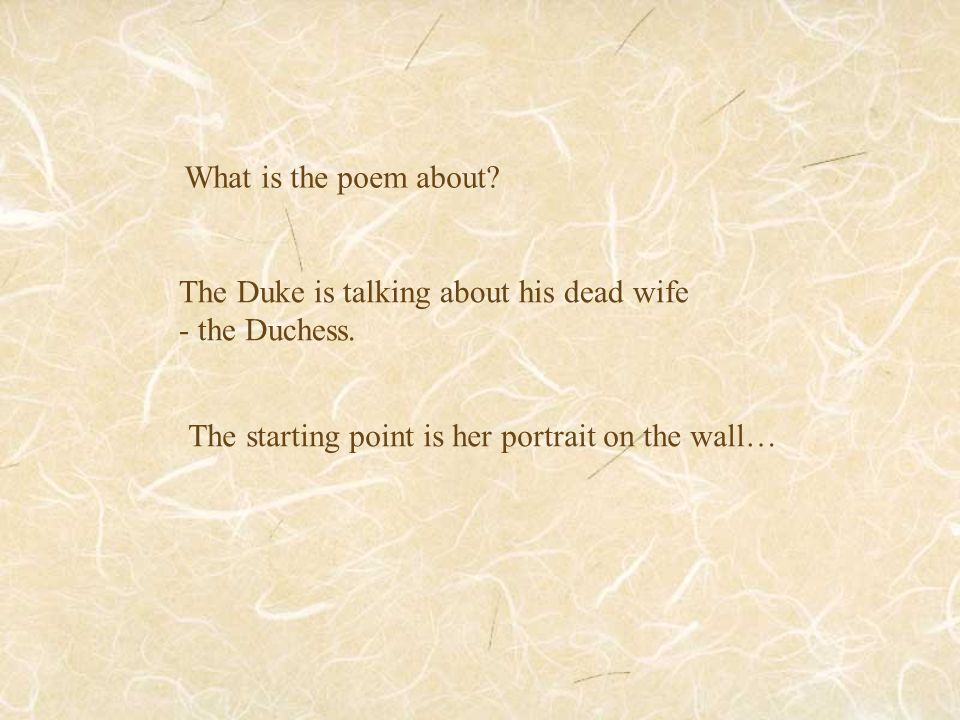 What is the poem about? The Duke is talking about his dead wife - the Duchess. The starting point is her portrait on the wall…