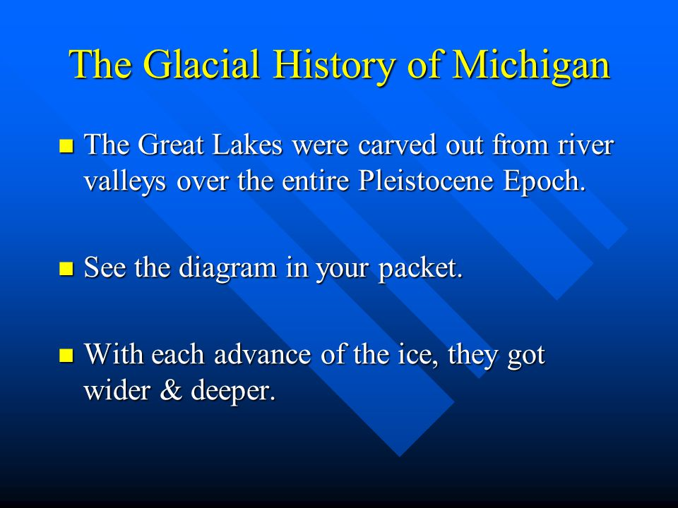 The Glacial History of Michigan The Great Lakes were carved out from river valleys over the entire Pleistocene Epoch. The Great Lakes were carved out