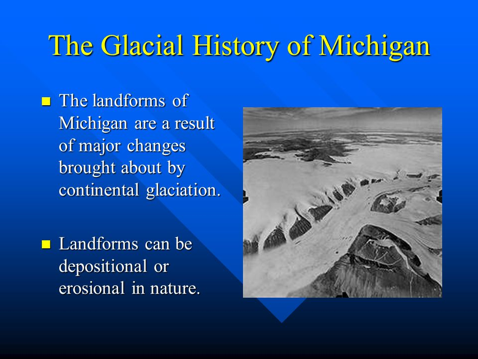 The Glacial History of Michigan The landforms of Michigan are a result of major changes brought about by continental glaciation. The landforms of Mich