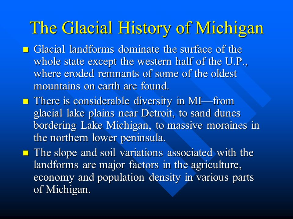 The Glacial History of Michigan Glacial landforms dominate the surface of the whole state except the western half of the U.P., where eroded remnants o