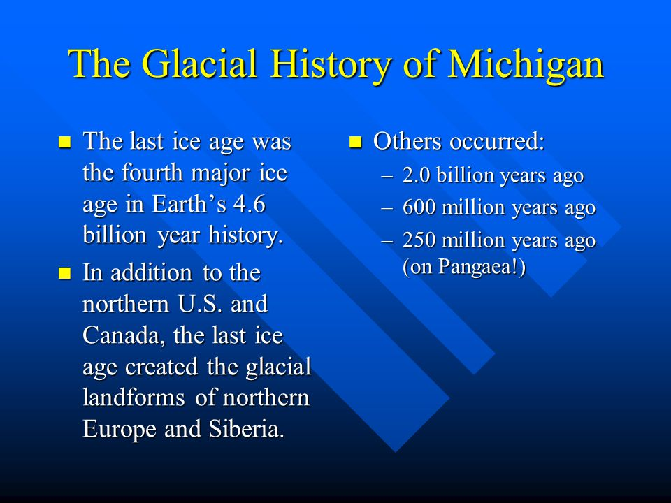 The Glacial History of Michigan The last ice age was the fourth major ice age in Earth's 4.6 billion year history. The last ice age was the fourth maj
