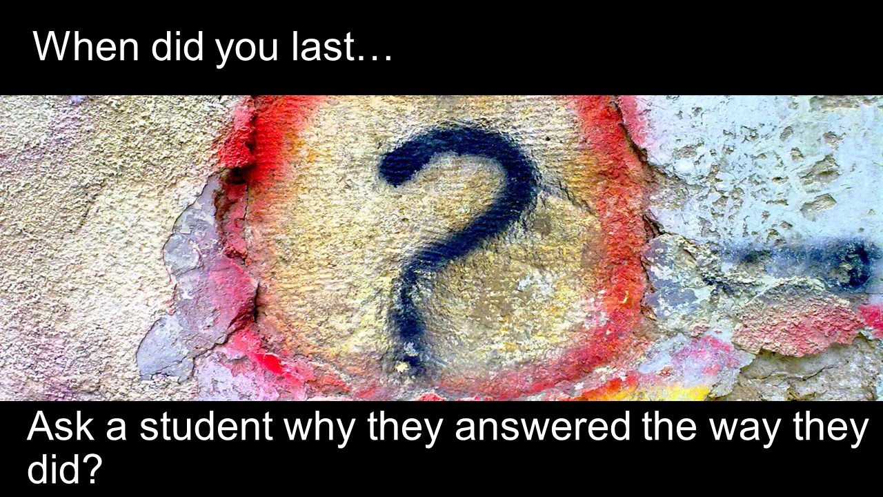 When did you last… Ask a student why they answered the way they did