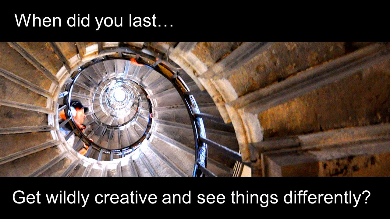When did you last… Get wildly creative and see things differently?