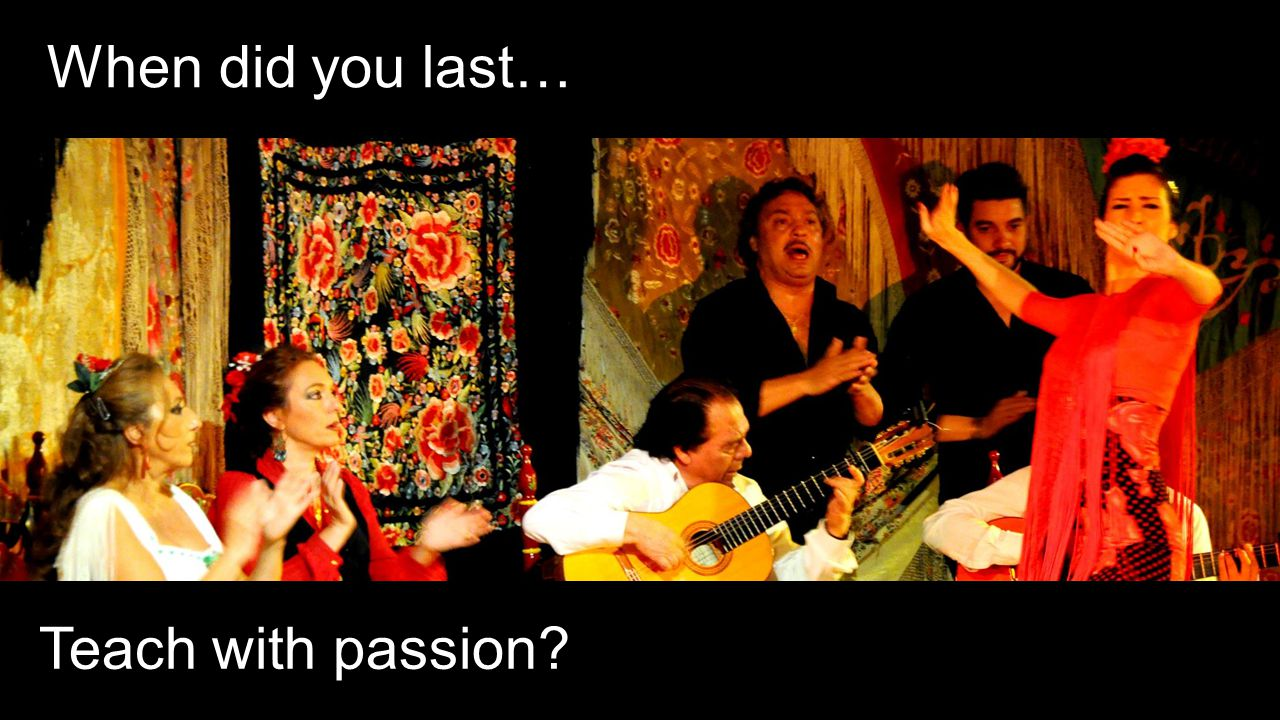 When did you last… Teach with passion?