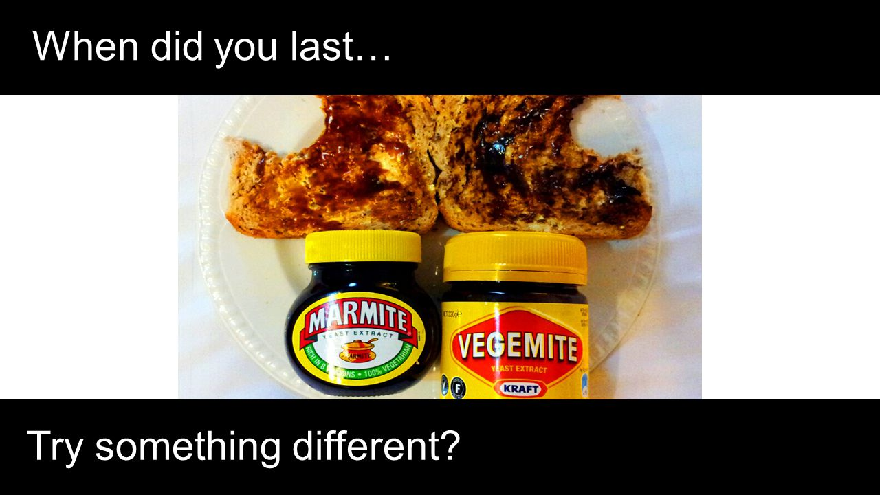 When did you last… Try something different
