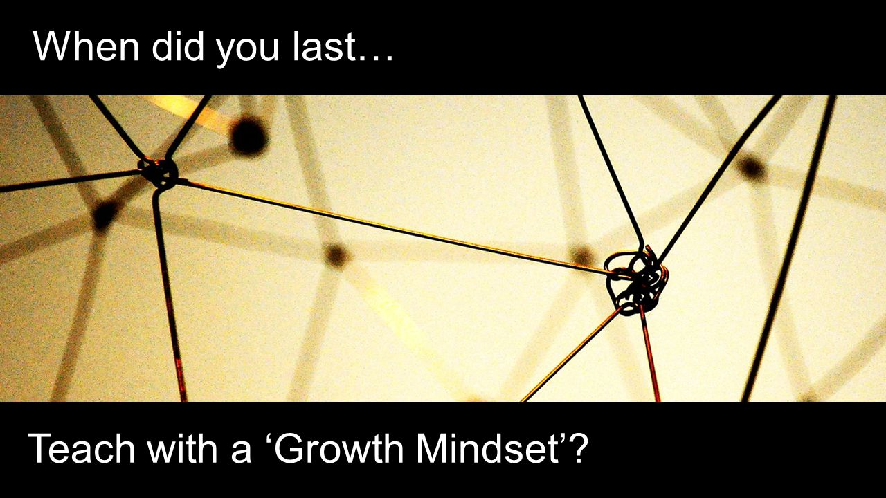 When did you last… Teach with a 'Growth Mindset'?