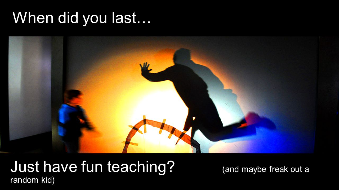 When did you last… Just have fun teaching? (and maybe freak out a random kid)