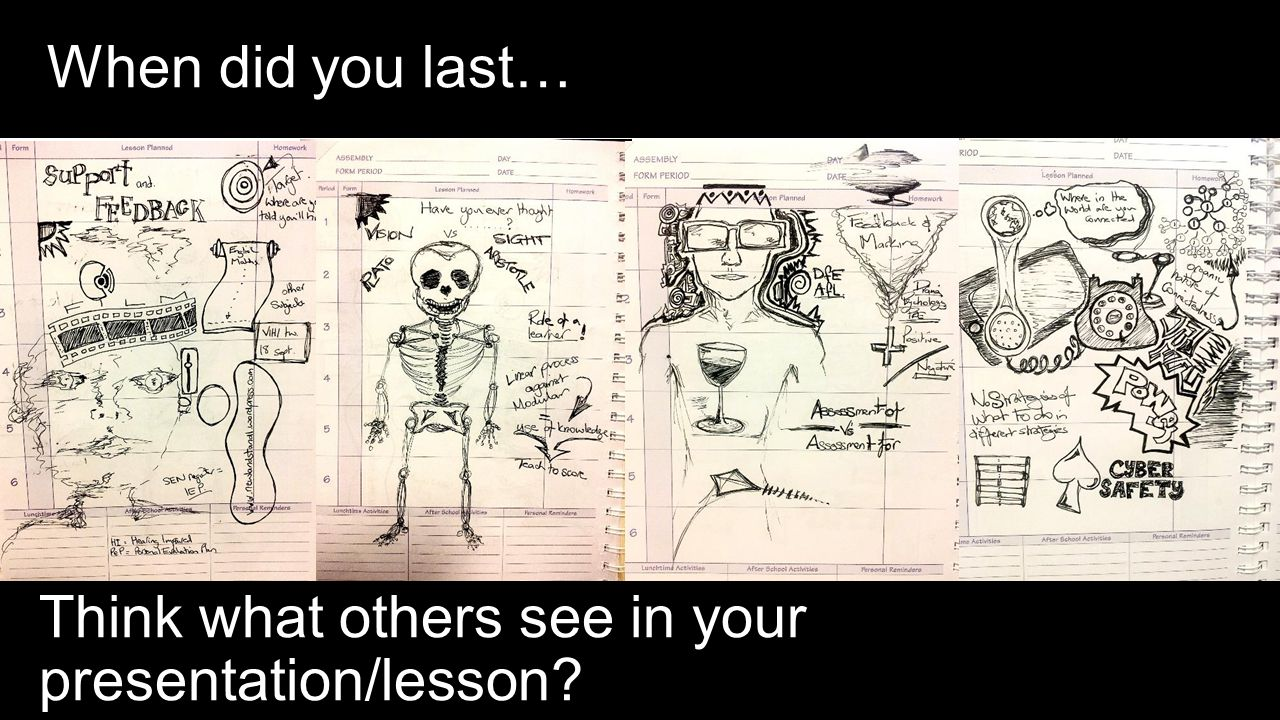 When did you last… Think what others see in your presentation/lesson?