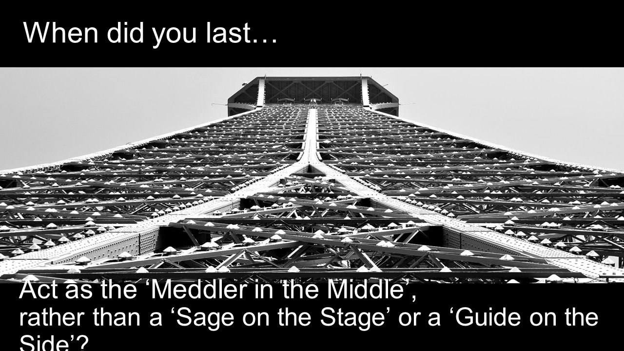 When did you last… Act as the 'Meddler in the Middle', rather than a 'Sage on the Stage' or a 'Guide on the Side'