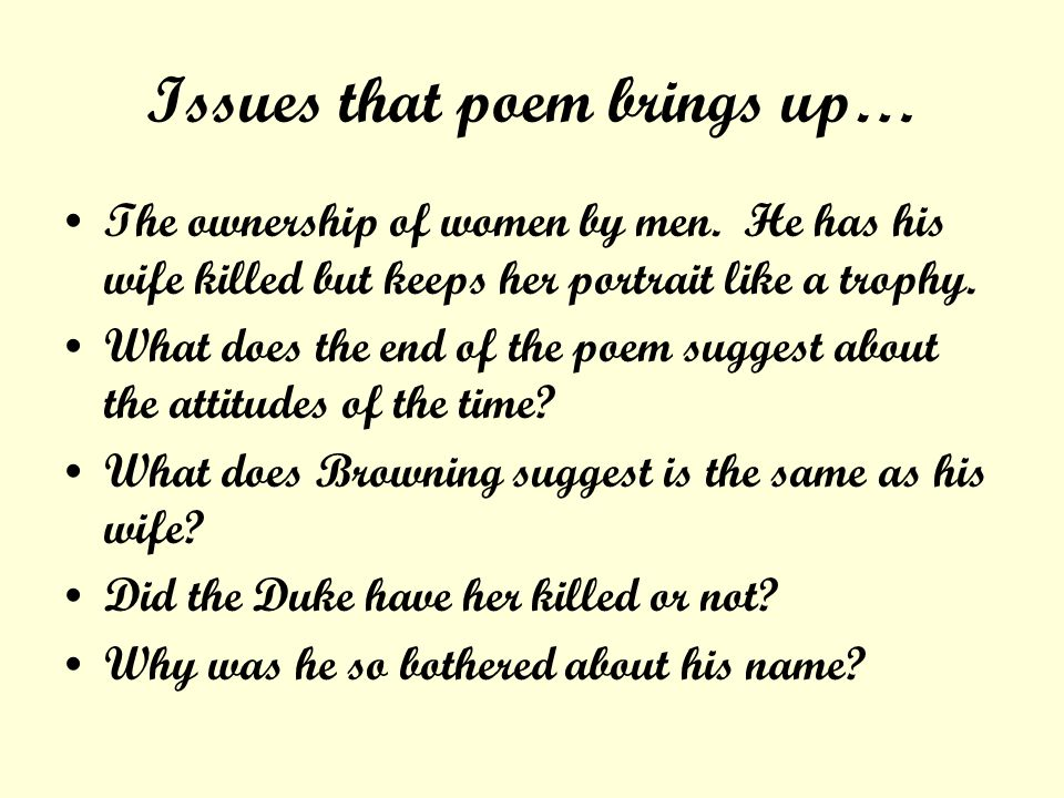 Issues that poem brings up… The ownership of women by men. He has his wife killed but keeps her portrait like a trophy. What does the end of the poem