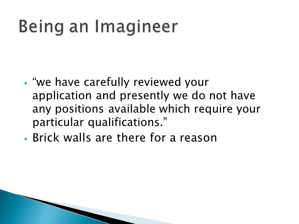  we have carefully reviewed your application and presently we do not have any positions available which require your particular qualifications.  Brick walls are there for a reason