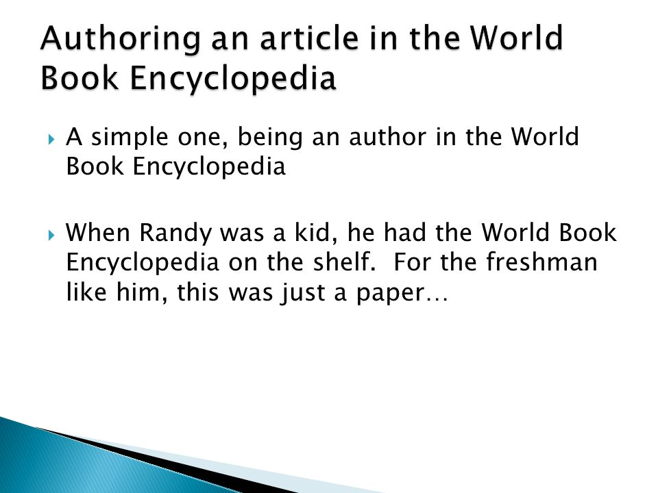  A simple one, being an author in the World Book Encyclopedia  When Randy was a kid, he had the World Book Encyclopedia on the shelf.