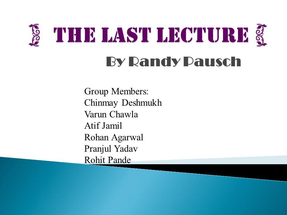 By Randy Pausch Group Members: Chinmay Deshmukh Varun Chawla Atif Jamil Rohan Agarwal Pranjul Yadav Rohit Pande