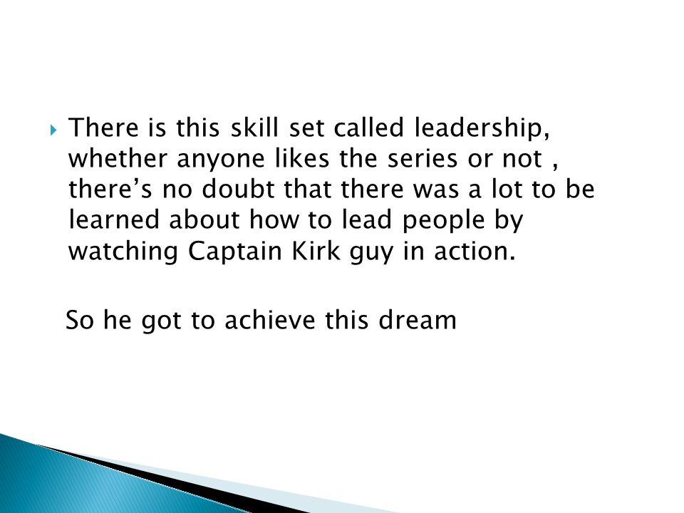  There is this skill set called leadership, whether anyone likes the series or not, there's no doubt that there was a lot to be learned about how to lead people by watching Captain Kirk guy in action.