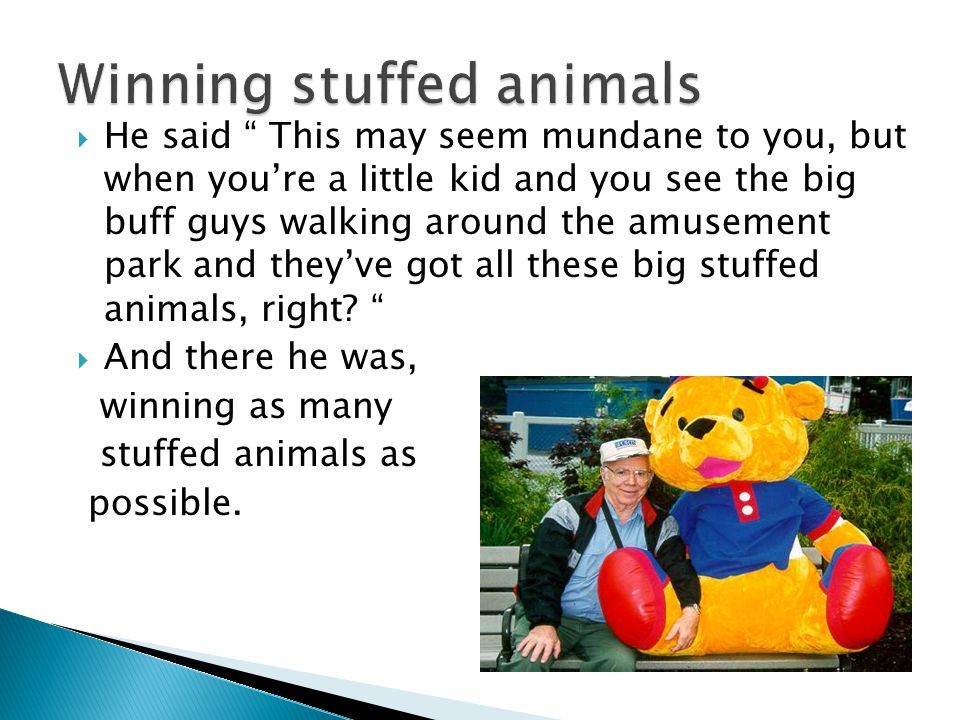  He said This may seem mundane to you, but when you're a little kid and you see the big buff guys walking around the amusement park and they've got all these big stuffed animals, right.