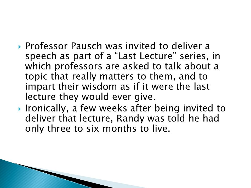  Professor Pausch was invited to deliver a speech as part of a Last Lecture series, in which professors are asked to talk about a topic that really matters to them, and to impart their wisdom as if it were the last lecture they would ever give.