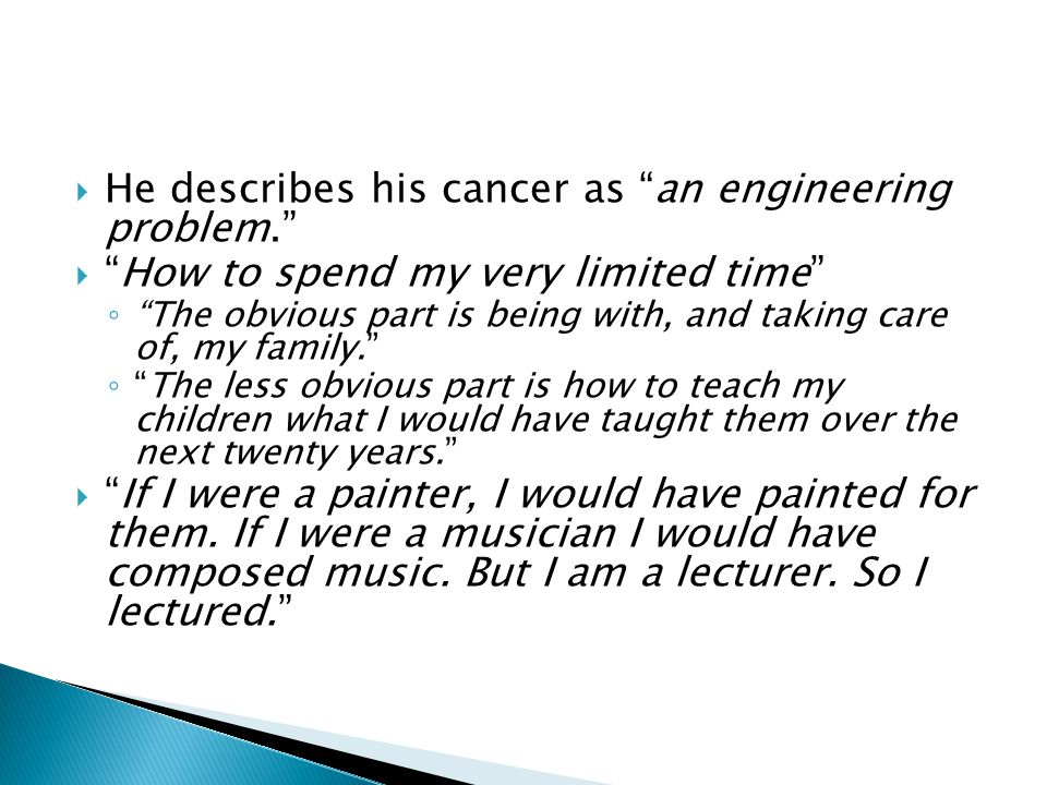  He describes his cancer as an engineering problem.  How to spend my very limited time ◦ The obvious part is being with, and taking care of, my family. ◦ The less obvious part is how to teach my children what I would have taught them over the next twenty years.  If I were a painter, I would have painted for them.