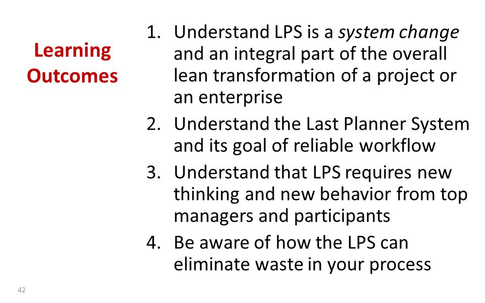 Learning Outcomes 1.Understand LPS is a system change and an integral part of the overall lean transformation of a project or an enterprise 2.Understand the Last Planner System and its goal of reliable workflow 3.Understand that LPS requires new thinking and new behavior from top managers and participants 4.Be aware of how the LPS can eliminate waste in your process 42