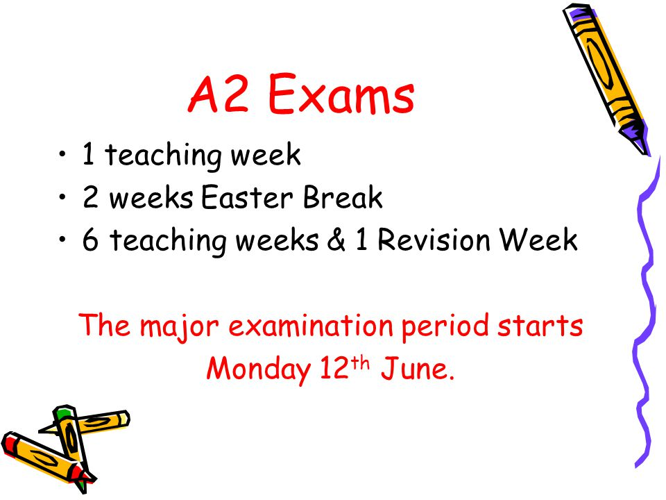 A2 Exams 1 teaching week 2 weeks Easter Break 6 teaching weeks & 1 Revision Week The major examination period starts Monday 12 th June.