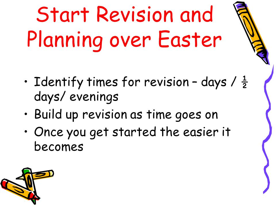 Start Revision and Planning over Easter Identify times for revision – days / ½ days/ evenings Build up revision as time goes on Once you get started t