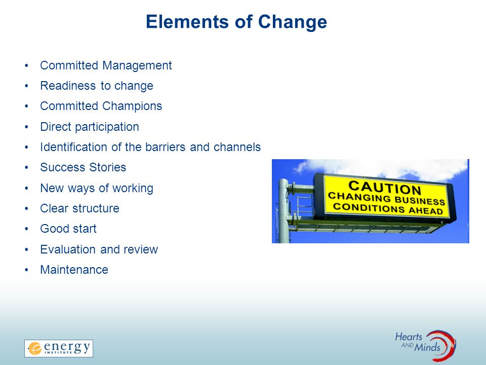 Elements of Change Committed Management Readiness to change Committed Champions Direct participation Identification of the barriers and channels Succe