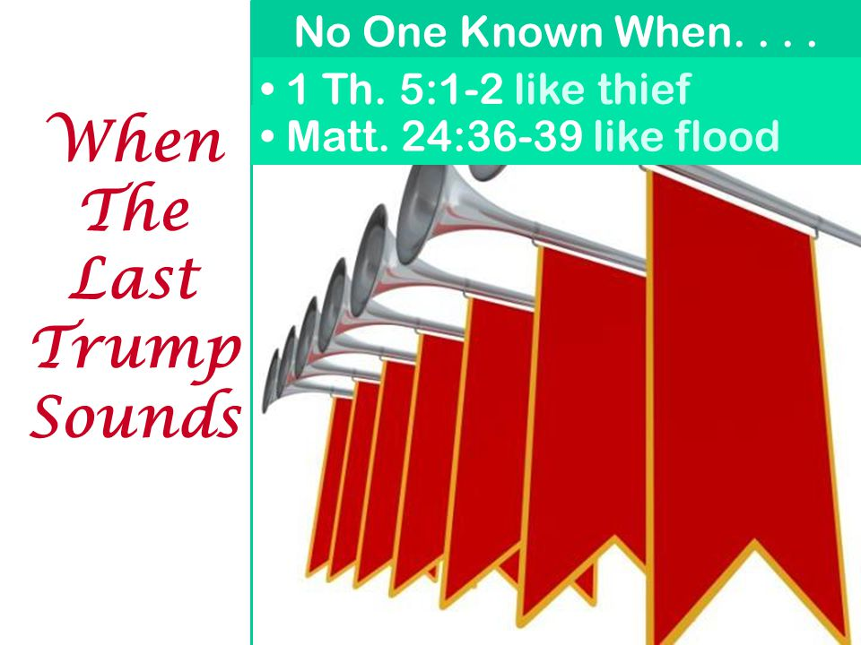 No One Known When.... 1 Th. 5:1-2 like thief Matt. 24:36-39 like flood