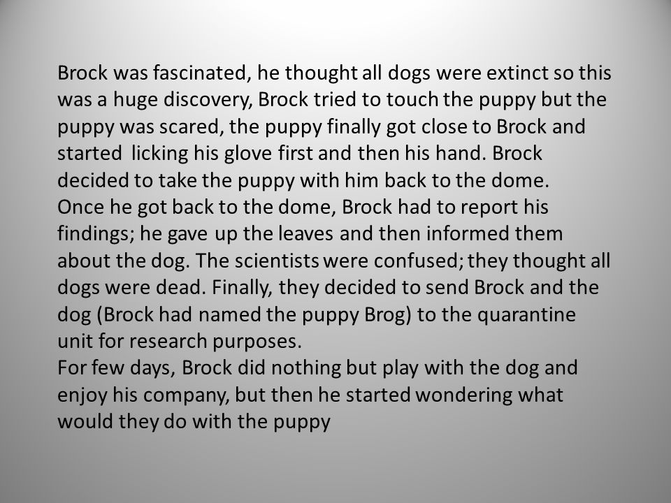 Brock was fascinated, he thought all dogs were extinct so this was a huge discovery, Brock tried to touch the puppy but the puppy was scared, the pupp
