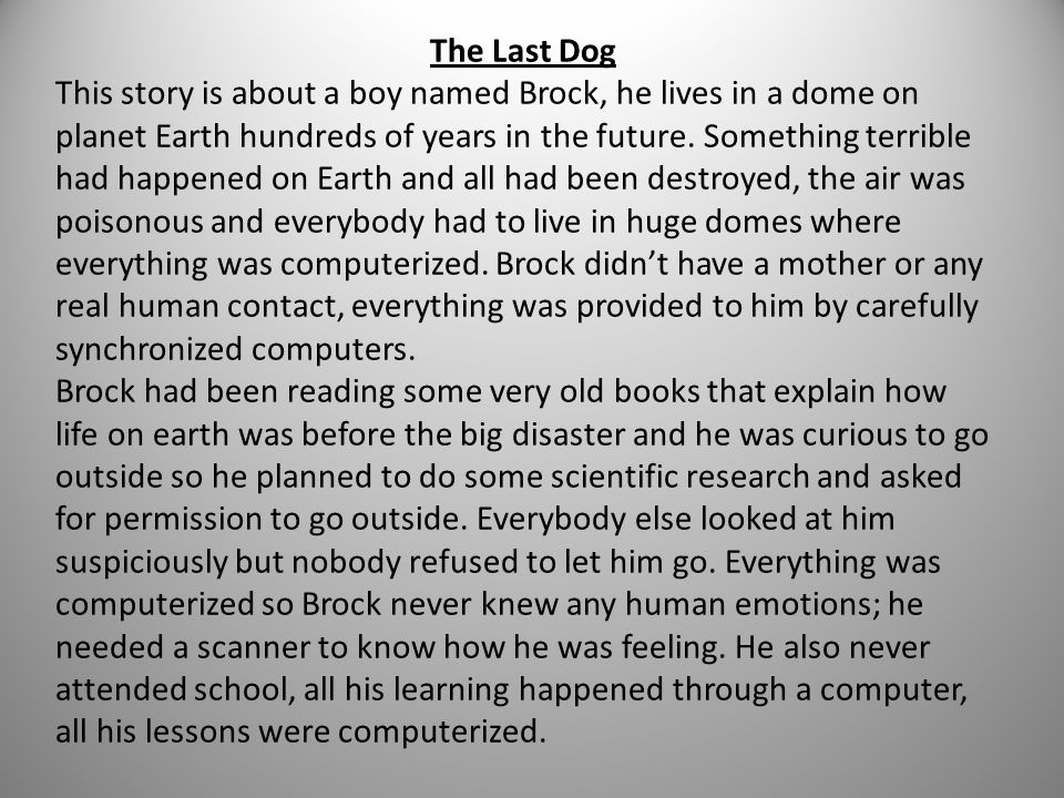 The Last Dog This story is about a boy named Brock, he lives in a dome on planet Earth hundreds of years in the future. Something terrible had happene